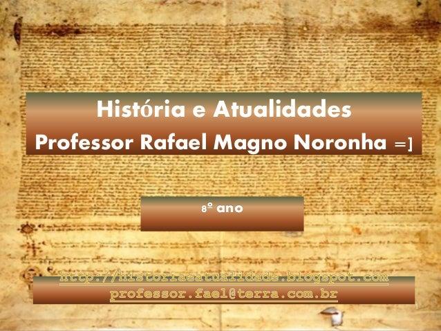 1 8º ano História e Atualidades Professor Rafael Magno Noronha =]