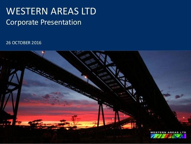 WESTERN AREAS LTD Corporate Presentation 26 OCTOBER 2016