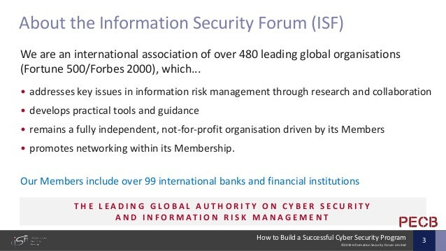 ©2019 Information Security Forum Limited How to Build a Successful Cyber Security Program 3 We are an international associ...