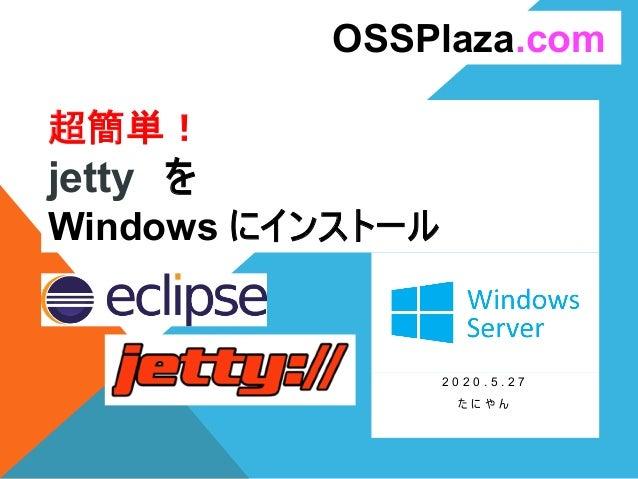超簡単! jetty を Windows にインストール 2 0 2 0 . 5 . 2 7 た に や ん OSSPlaza.com