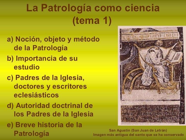 La Patrología como ciencia    (tema 1) a) Noción, objeto y método de la Patrología b) Importancia de su estudio c) Padres ...