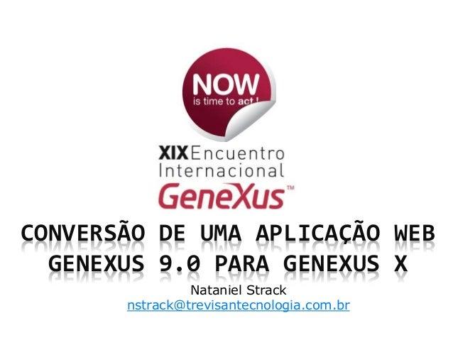 CONVERSÃO DE UMA APLICAÇÃO WEB GENEXUS 9.0 PARA GENEXUS X Nataniel Strack nstrack@trevisantecnologia.com.br