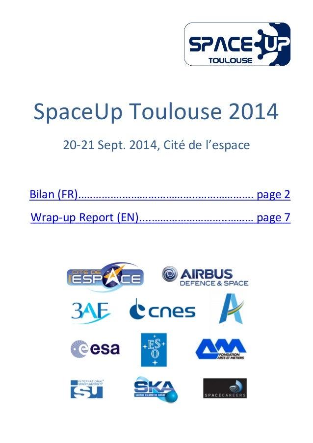 SpaceUp Toulouse 2014 20-21 Sept. 2014, Cité de l'espace Bilan (FR)..………….……………………..………………. page 2 Wrap-up Report (EN).......