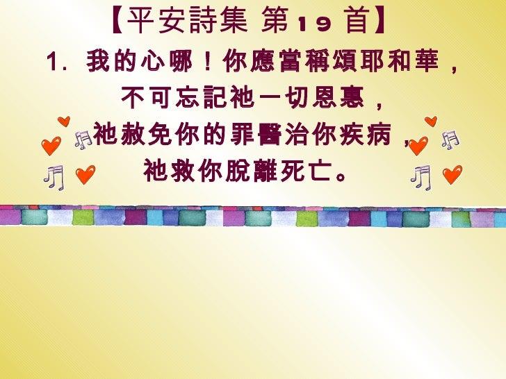 【 平安詩集 第 19 首 】 1.  我的心哪!你應當稱頌耶和華, 不可忘記祂一切恩惠, 祂赦免你的罪醫治你疾病, 祂救你脫離死亡。
