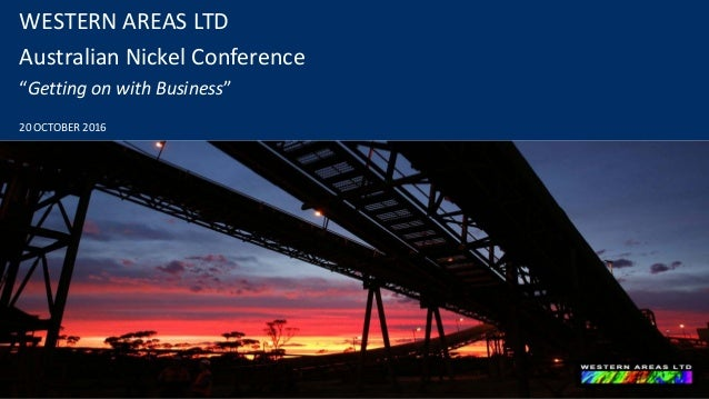 "WESTERN AREAS LTD Australian Nickel Conference ""Getting on with Business"" 20 OCTOBER 2016"