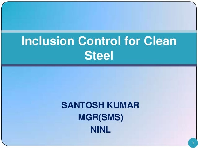 Inclusion Control for Clean Steel  SANTOSH KUMAR MGR(SMS) NINL 1