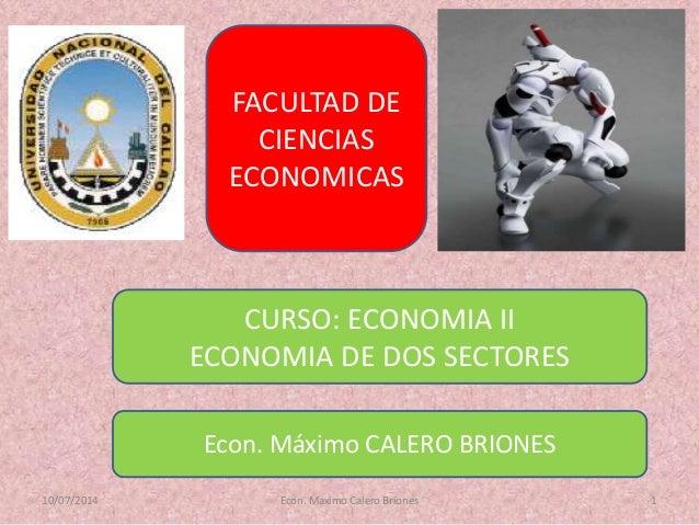 10/07/2014 Econ. Maximo Calero Briones 1 FACULTAD DE CIENCIAS ECONOMICAS CURSO: ECONOMIA II ECONOMIA DE DOS SECTORES Econ....