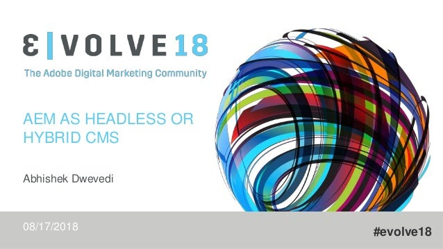 #evolve18 AEM AS HEADLESS OR HYBRID CMS Abhishek Dwevedi 08/17/2018