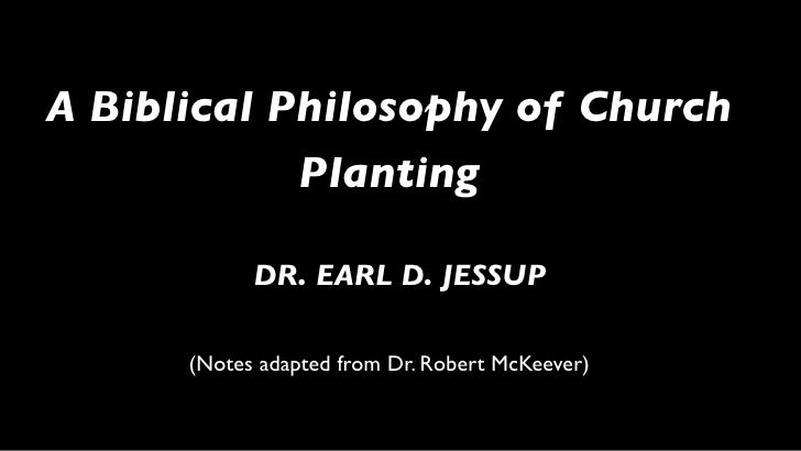 A Biblical Philosophy of Church             Planting              DR. EARL D. JESSUP        (Notes adapted from Dr. Robert...