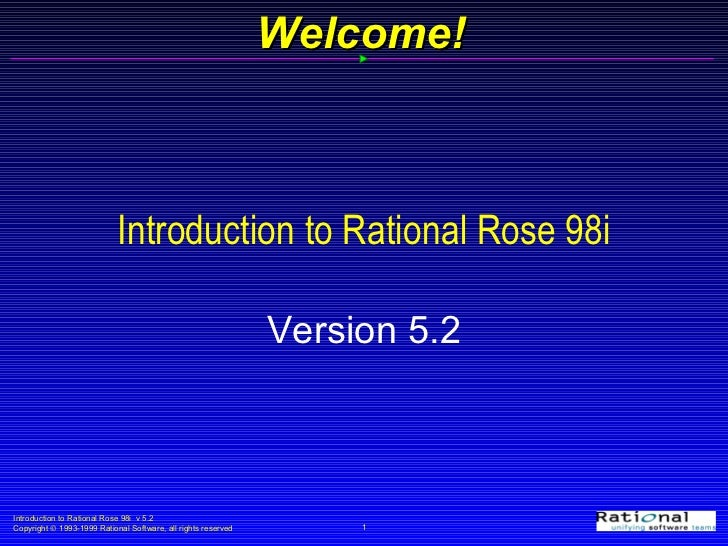 Introduction to Rational Rose 98i Version 5.2 Welcome!
