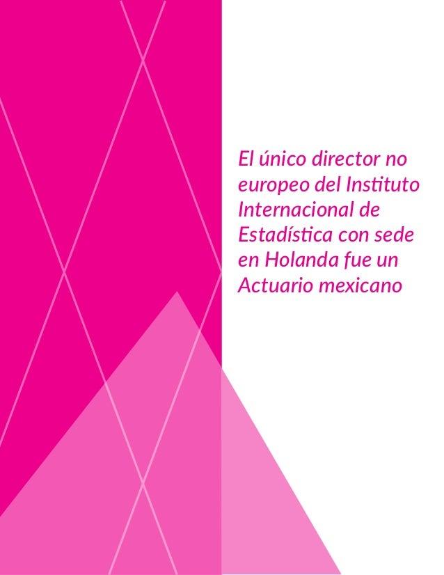 El único director no europeo del Instituto Internacional de Estadística con sede en Holanda fue un Actuario mexicano