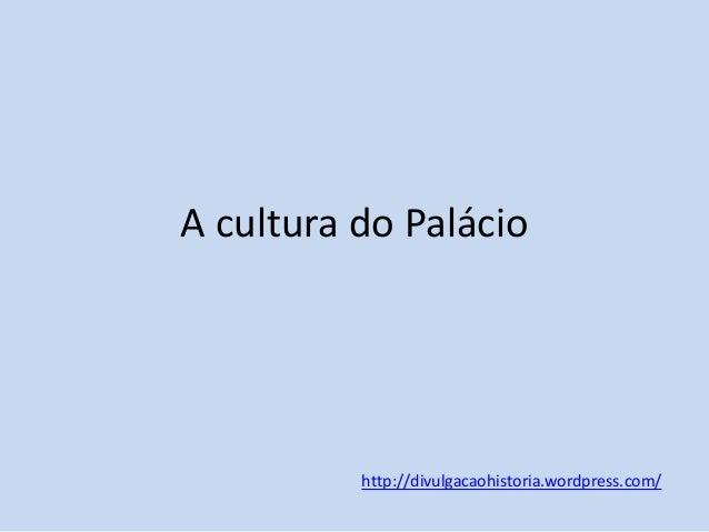 A cultura do Palácio  http://divulgacaohistoria.wordpress.com/