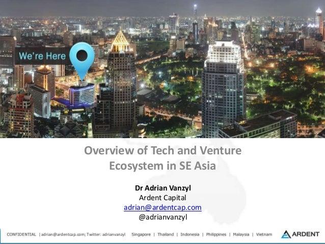 adrian@ardentcap.com; Twitter: adrianvanzyl Overview of Tech and Venture Ecosystem in SE Asia Dr Adrian Vanzyl Ardent Capi...