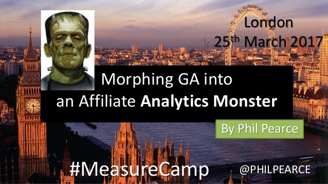 Morphing GA into an Affiliate Analytics Monster By Phil Pearce #MeasureCamp @PHILPEARCE London 25th March 2017