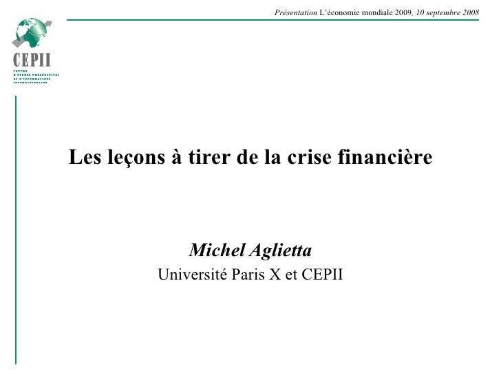 Les leçons à tirer de la crise financière Michel Aglietta Université Paris X et CEPII