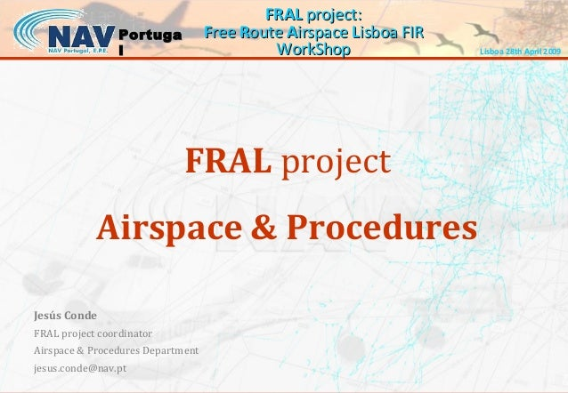 FRAL project: Free Route Airspace Lisboa FIR WorkShop  Portuga l  FRAL project Airspace & Procedures Jesús Conde FRAL proj...