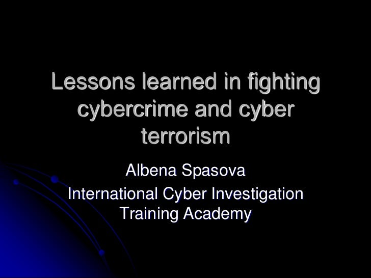 Lessons learned in fighting  cybercrime and cyber        terrorism          Albena Spasova International Cyber Investigati...