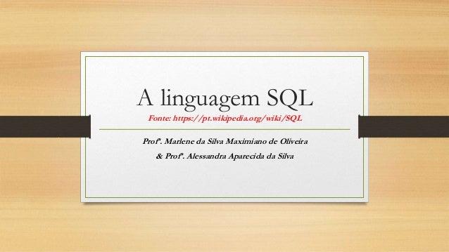 A linguagem SQL Fonte: https://pt.wikipedia.org/wiki/SQL Profª. Marlene da Silva Maximiano de Oliveira & Profª. Alessandra...