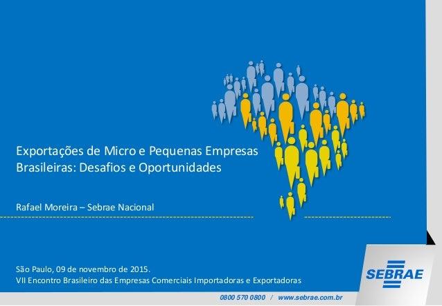 0800 570 0800 / www.sebrae.com.br Exportações de Micro e Pequenas Empresas Brasileiras: Desafios e Oportunidades Rafael Mo...