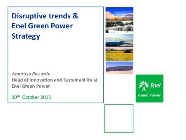 30th October 2015 Disruptive trends & Enel Green Power Strategy Amoroso Riccardo Head of Innovation and Sustainability at ...