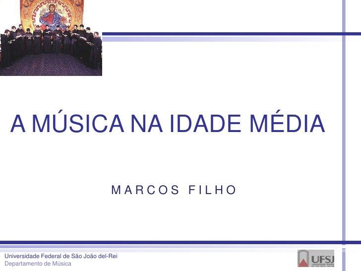 A MÚSICA NA IDADE MÉDIA                                     MARCOS FILHOUniversidade Federal de São João del-ReiDepartamen...