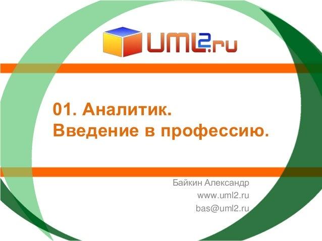 01. Аналитик.Введение в профессию.           Байкин Александр                www.uml2.ru                bas@uml2.ru
