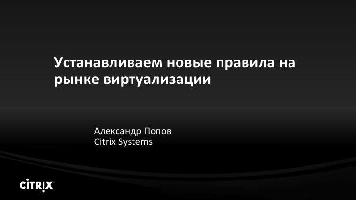 Устанавливаем новые правила на рынке виртуализации       Александр Попов     Citrix Systems