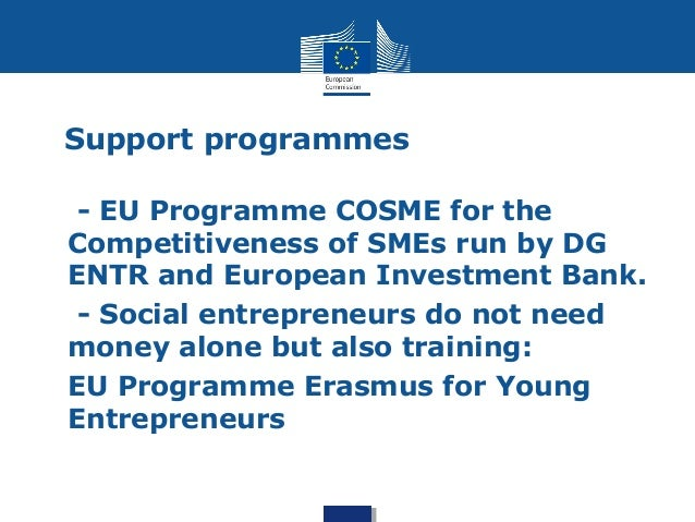 Support programmes  • - EU Programme COSME for the  Competitiveness of SMEs run by DG  ENTR and European Investment Bank. ...