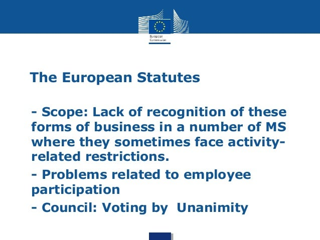 The European Statutes  • - Scope: Lack of recognition of these  forms of business in a number of MS  where they sometimes ...