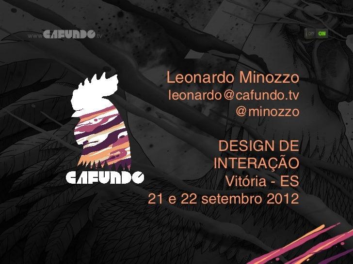 Leonardo Minozzo   leonardo@cafundo.tv            @minozzo           DESIGN DE          INTERAÇÃO            Vitória - ES2...