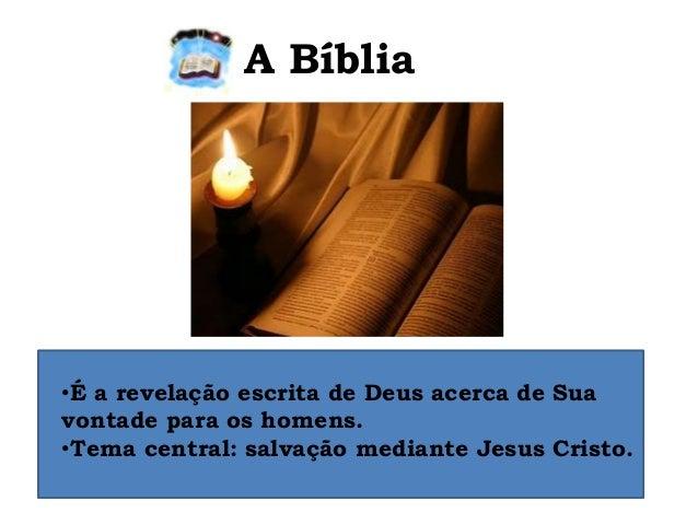 A Bíblia •É a revelação escrita de Deus acerca de Sua vontade para os homens. •Tema central: salvação mediante Jesus Crist...