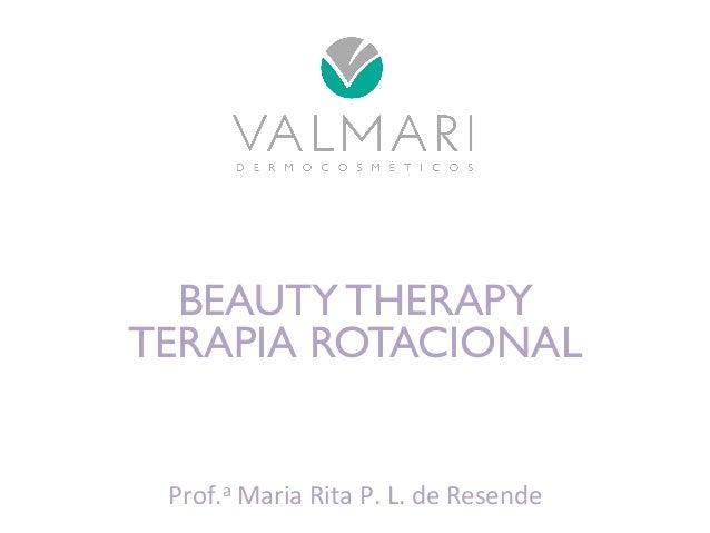 BEAUTY THERAPY  TERAPIA ROTACIONAL  Prof.a  Maria  Rita  P.  L.  de  Resende
