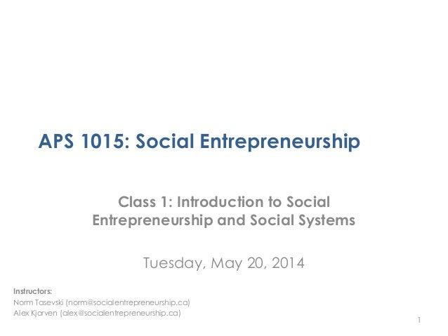 APS 1015: Social Entrepreneurship Class 1: Introduction to Social Entrepreneurship and Social Systems Tuesday, May 20, 201...