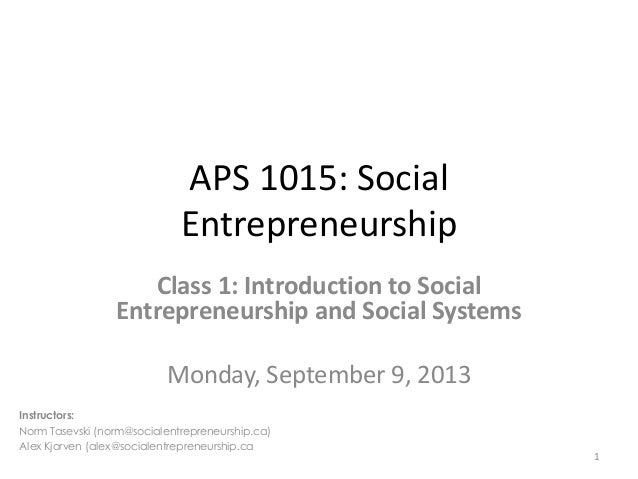 APS 1015: Social Entrepreneurship Class 1: Introduction to Social Entrepreneurship and Social Systems Monday, September 9,...