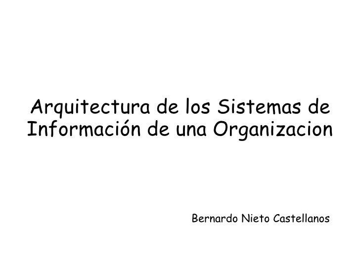Arquitectura de los Sistemas de Información de una Organizacion <ul><li>Bernardo Nieto Castellanos </li></ul>