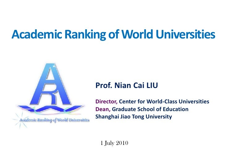 Academic Ranking of World Universities<br />Prof. NianCai LIU<br />Director, Center for World-Class UniversitiesDean, Grad...
