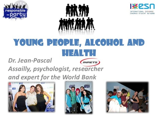 Young people, alcohol and health Dr. Jean-Pascal Assailly, psychologist, researcher and expert for the World Bank
