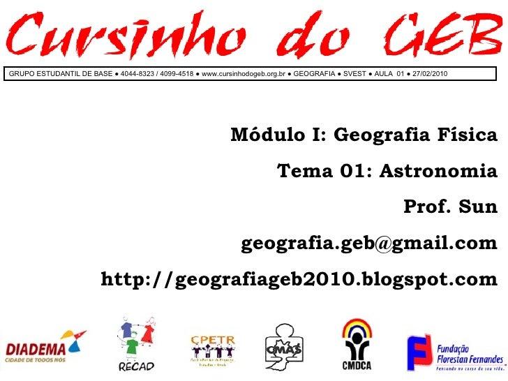 Módulo I: Geografia Física Tema 01: Astronomia Prof. Sun [email_address] http://geografiageb2010.blogspot.com GRUPO ESTUDA...