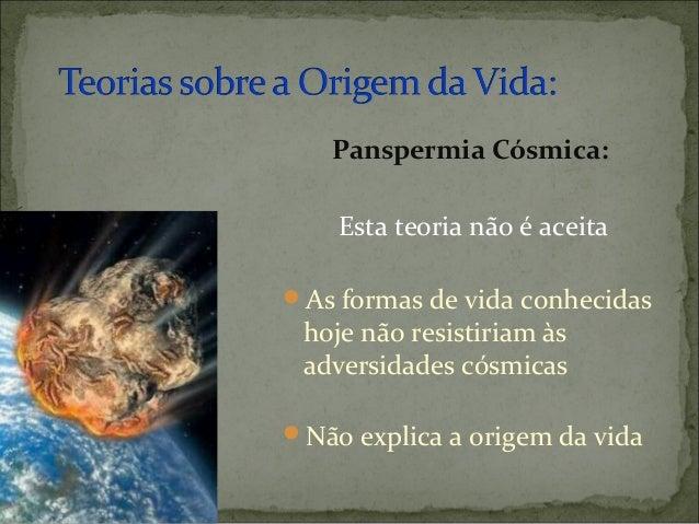 Panspermia Cósmica:    Esta teoria não é aceitaAs formas de vida conhecidas hoje não resistiriam às adversidades cósmicas...