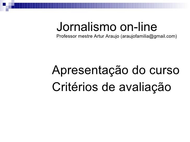 Apresentação do curso Critérios de avaliação Jornalismo on-line Professor mestre Artur Araujo (araujofamilia@gmail.com)
