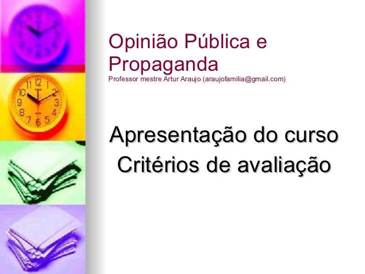 Apresentação do curso Critérios de avaliação Opinião Pública e Propaganda Professor mestre Artur Araujo (araujofamilia@gma...