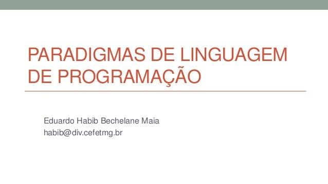 PARADIGMAS DE LINGUAGEM DE PROGRAMAÇÃO Eduardo Habib Bechelane Maia habib@div.cefetmg.br