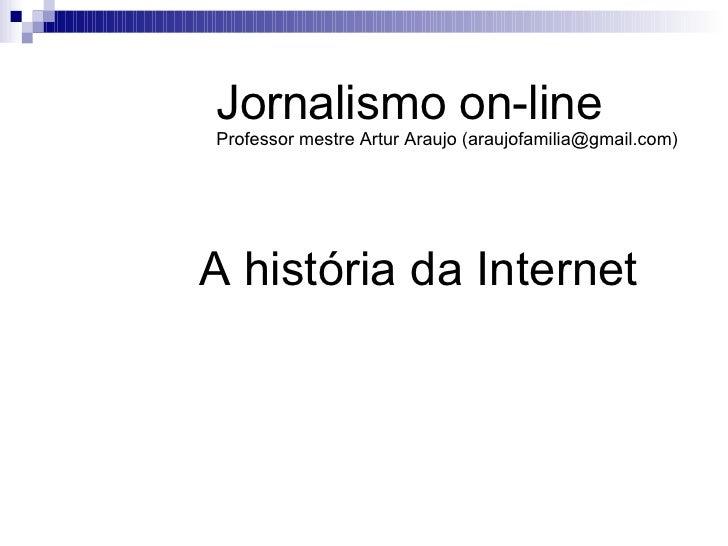A história da Internet Jornalismo on-line Professor mestre Artur Araujo (araujofamilia@gmail.com)