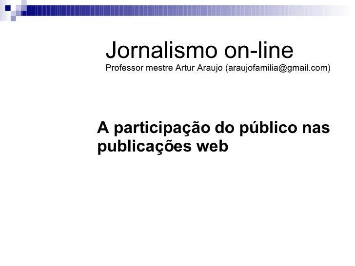 A participação do público nas publicações web Jornalismo on-line Professor mestre Artur Araujo (araujofamilia@gmail.com)