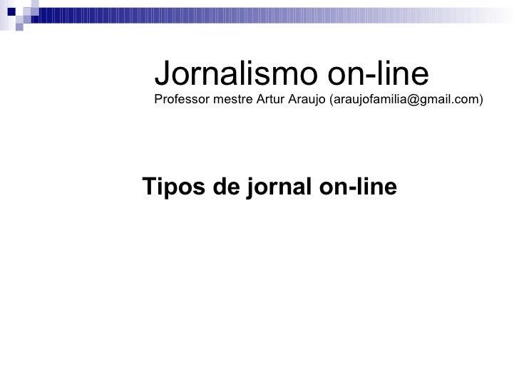 Tipos de jornal on-line Jornalismo on-line Professor mestre Artur Araujo (araujofamilia@gmail.com)