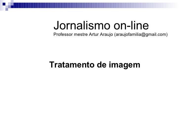Tratamento de imagem Jornalismo on-line Professor mestre Artur Araujo (araujofamilia@gmail.com)