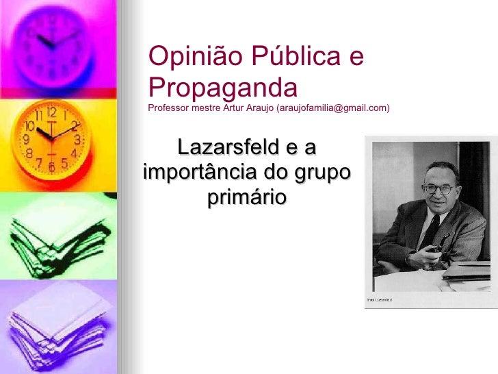 Lazarsfeld e a importância do grupo primário Opinião Pública e Propaganda Professor mestre Artur Araujo (araujofamilia@gma...