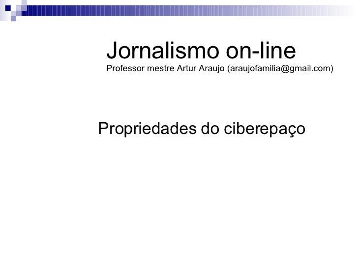 Propriedades do ciberepaço Jornalismo on-line Professor mestre Artur Araujo (araujofamilia@gmail.com)