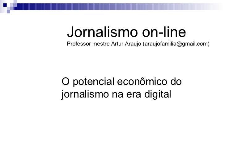 O potencial econômico do jornalismo na era digital Jornalismo on-line Professor mestre Artur Araujo (araujofamilia@gmail.c...