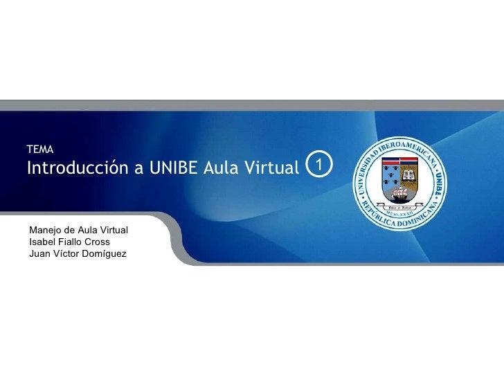 TEMA  Introducción a UNIBE Aula Virtual Manejo de Aula Virtual Isabel Fiallo Cross Juan Víctor Domíguez 1